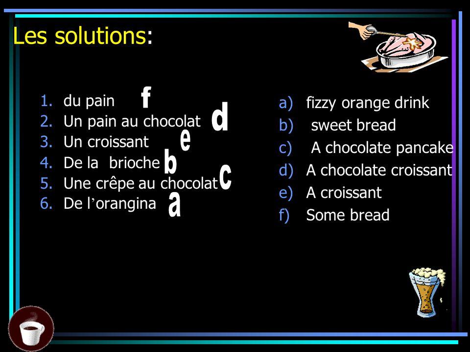 Les solutions: d b c a f du pain Un pain au chocolat Un croissant