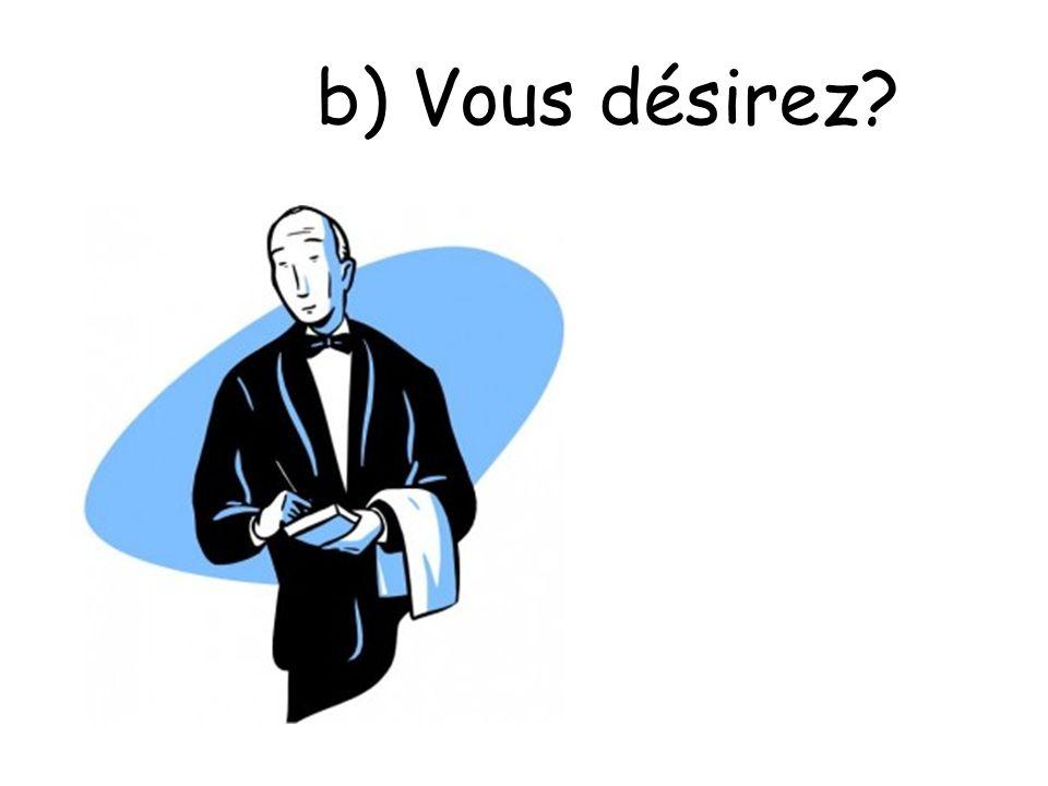 b) Vous désirez