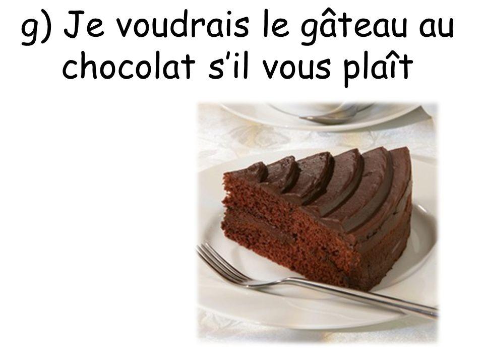 g) Je voudrais le gâteau au chocolat s'il vous plaît