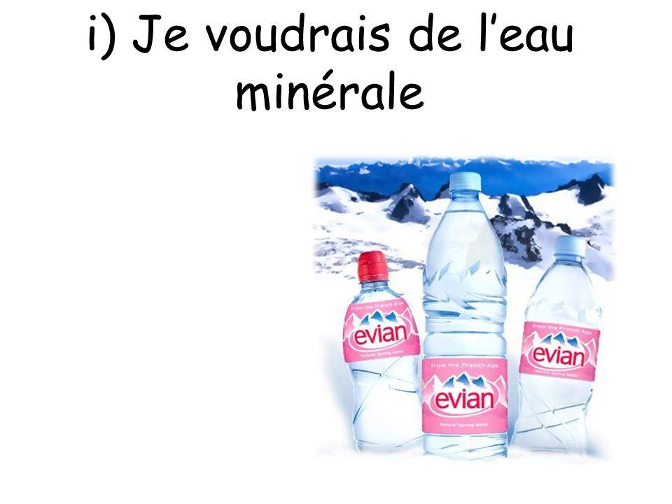 i) Je voudrais de l'eau minérale