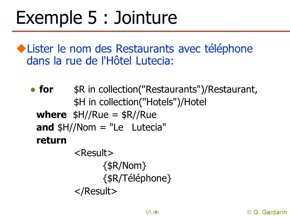 Exemple 5 : Jointure Lister le nom des Restaurants avec téléphone dans la rue de l Hôtel Lutecia: for $R in collection( Restaurants )/Restaurant,