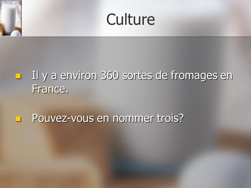 Culture Il y a environ 360 sortes de fromages en France.