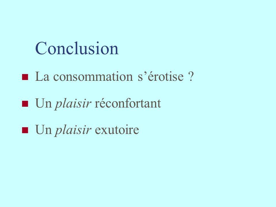 Conclusion La consommation s'érotise Un plaisir réconfortant