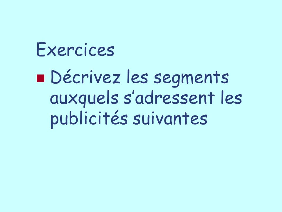 Exercices Décrivez les segments auxquels s'adressent les publicités suivantes
