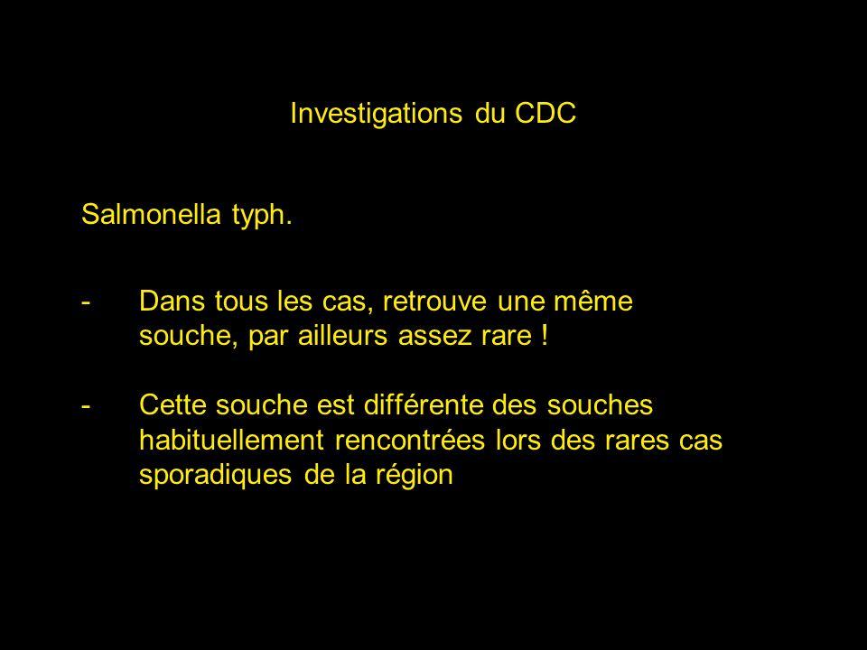 Investigations du CDC Salmonella typh. Dans tous les cas, retrouve une même. souche, par ailleurs assez rare !