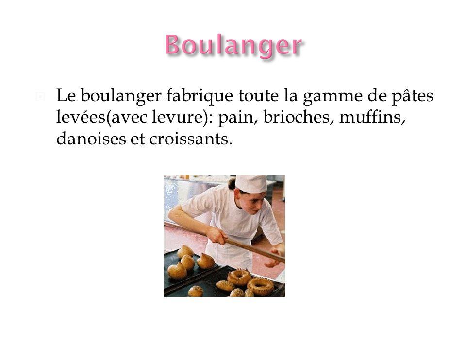 Boulanger Le boulanger fabrique toute la gamme de pâtes levées(avec levure): pain, brioches, muffins, danoises et croissants.