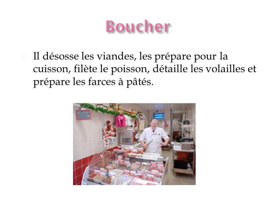 Boucher Il désosse les viandes, les prépare pour la cuisson, filète le poisson, détaille les volailles et prépare les farces à pâtés.
