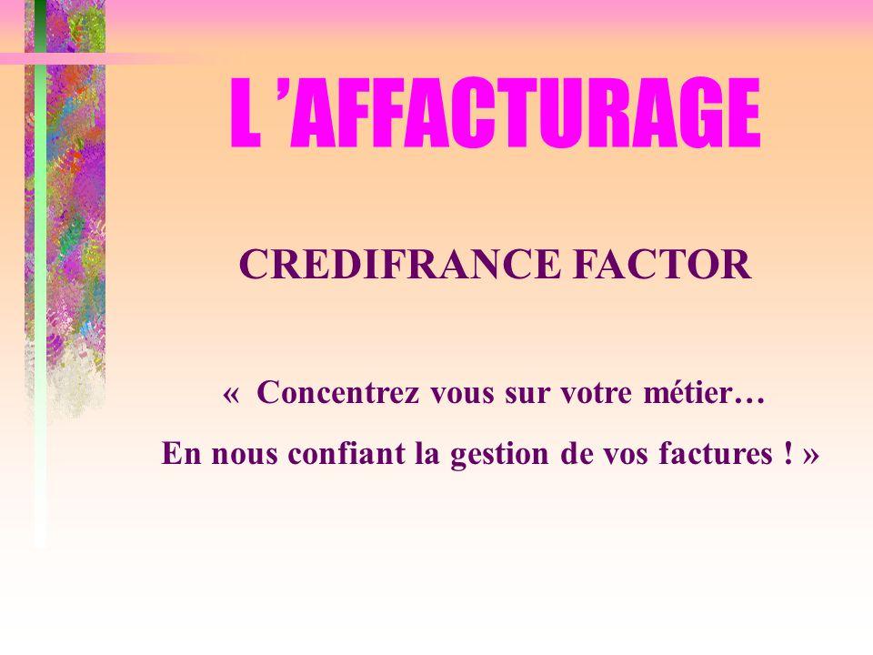 L 'AFFACTURAGE CREDIFRANCE FACTOR « Concentrez vous sur votre métier…