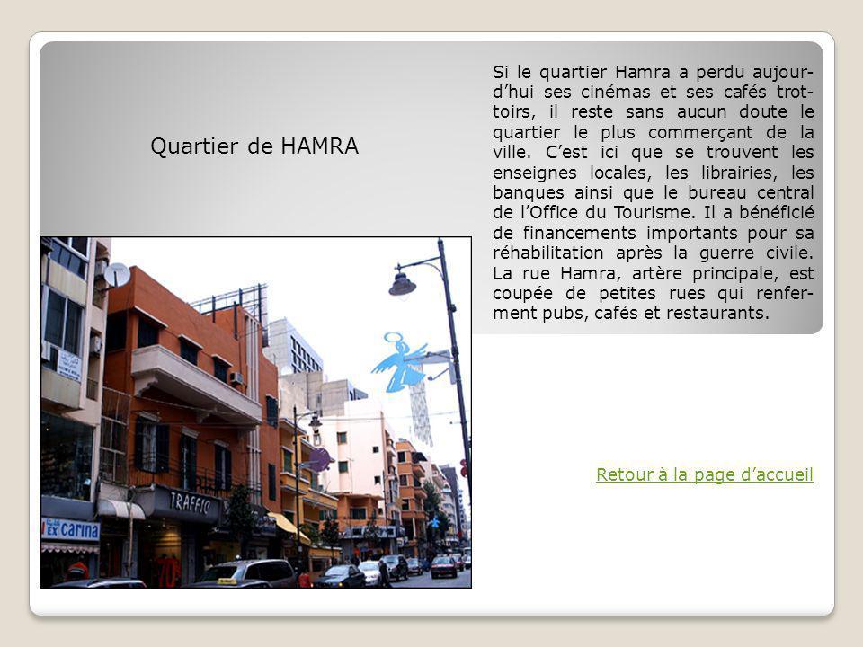 Si le quartier Hamra a perdu aujour-d'hui ses cinémas et ses cafés trot-toirs, il reste sans aucun doute le quartier le plus commerçant de la ville. C'est ici que se trouvent les enseignes locales, les librairies, les banques ainsi que le bureau central de l'Office du Tourisme. Il a bénéficié de financements importants pour sa réhabilitation après la guerre civile. La rue Hamra, artère principale, est coupée de petites rues qui renfer-ment pubs, cafés et restaurants.