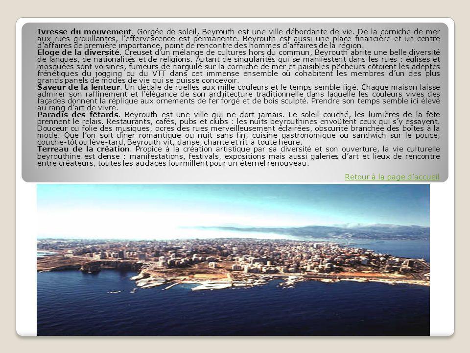 Ivresse du mouvement. Gorgée de soleil, Beyrouth est une ville débordante de vie. De la corniche de mer aux rues grouillantes, l'effervescence est permanente. Beyrouth est aussi une place financière et un centre d'affaires de première importance, point de rencontre des hommes d'affaires de la région.