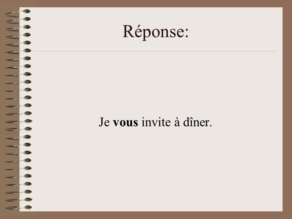 Réponse: Je vous invite à dîner.