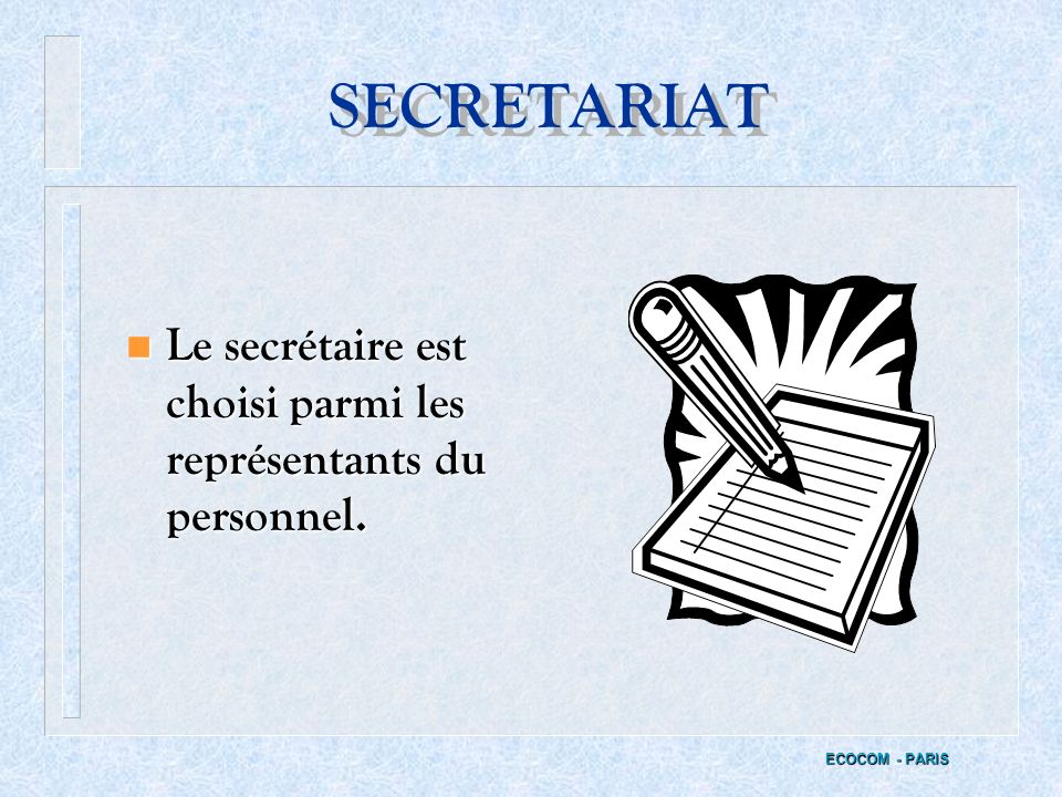 SECRETARIAT Le secrétaire est choisi parmi les représentants du personnel. ECOCOM - PARIS