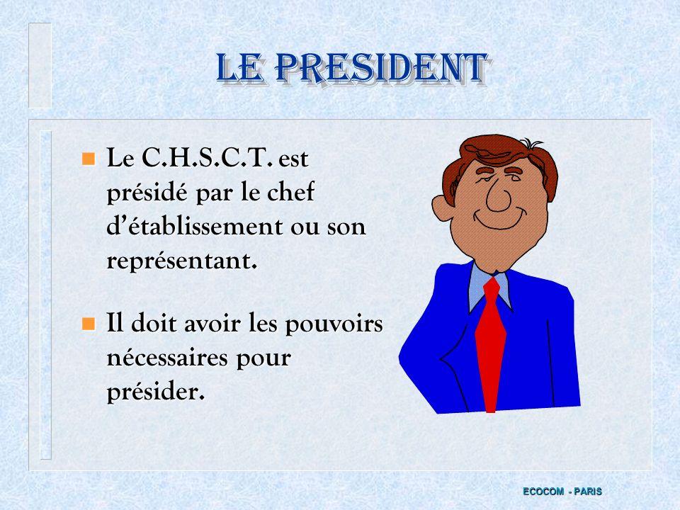 LE PRESIDENT Le C.H.S.C.T. est présidé par le chef d'établissement ou son représentant. Il doit avoir les pouvoirs nécessaires pour présider.