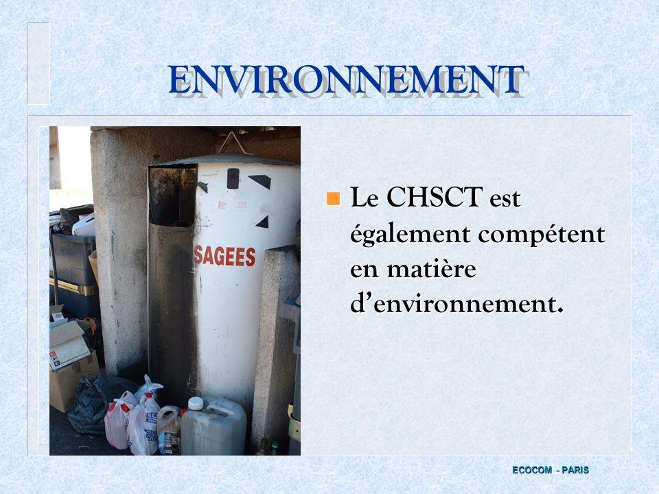 ENVIRONNEMENT Le CHSCT est également compétent en matière d'environnement. ECOCOM - PARIS