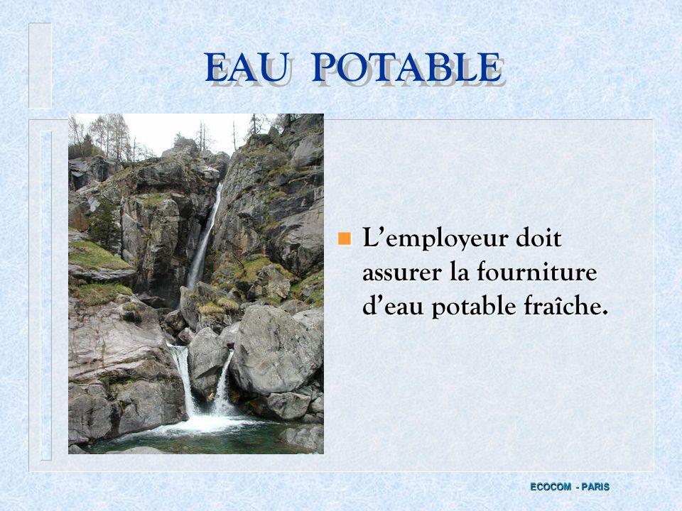 EAU POTABLE L'employeur doit assurer la fourniture d'eau potable fraîche. ECOCOM - PARIS