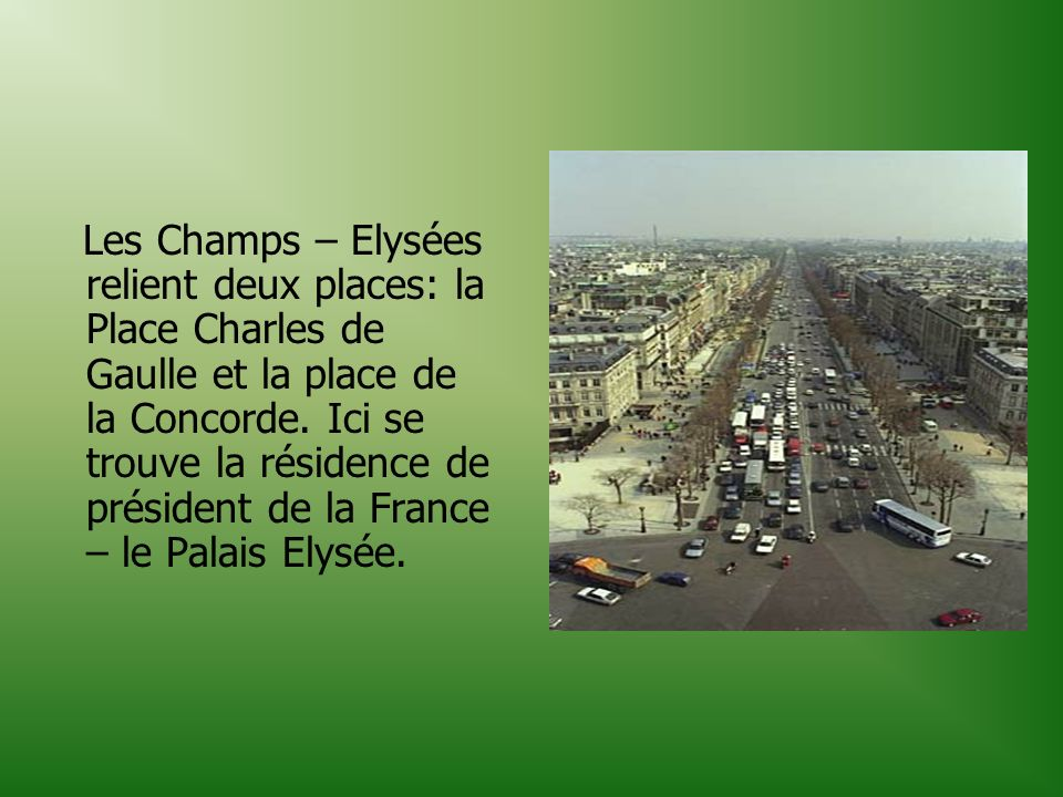 Les Champs – Elysées relient deux places: la Place Charles de Gaulle et la place de la Concorde.