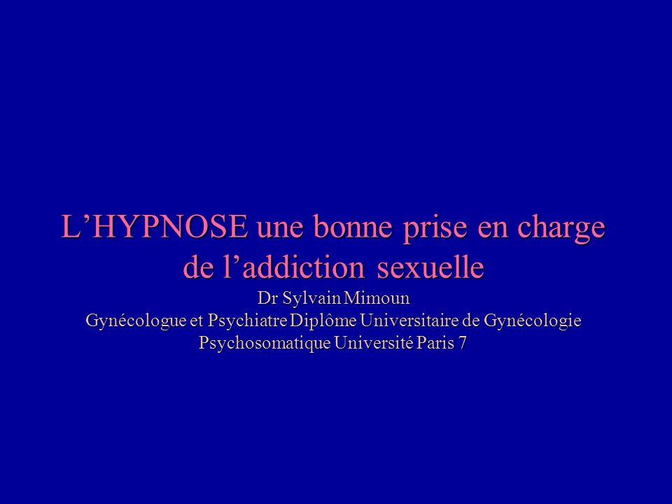 L'HYPNOSE une bonne prise en charge de l'addiction sexuelle Dr Sylvain Mimoun Gynécologue et Psychiatre Diplôme Universitaire de Gynécologie Psychosomatique Université Paris 7