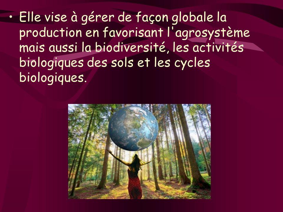 Elle vise à gérer de façon globale la production en favorisant l agrosystème mais aussi la biodiversité, les activités biologiques des sols et les cycles biologiques.