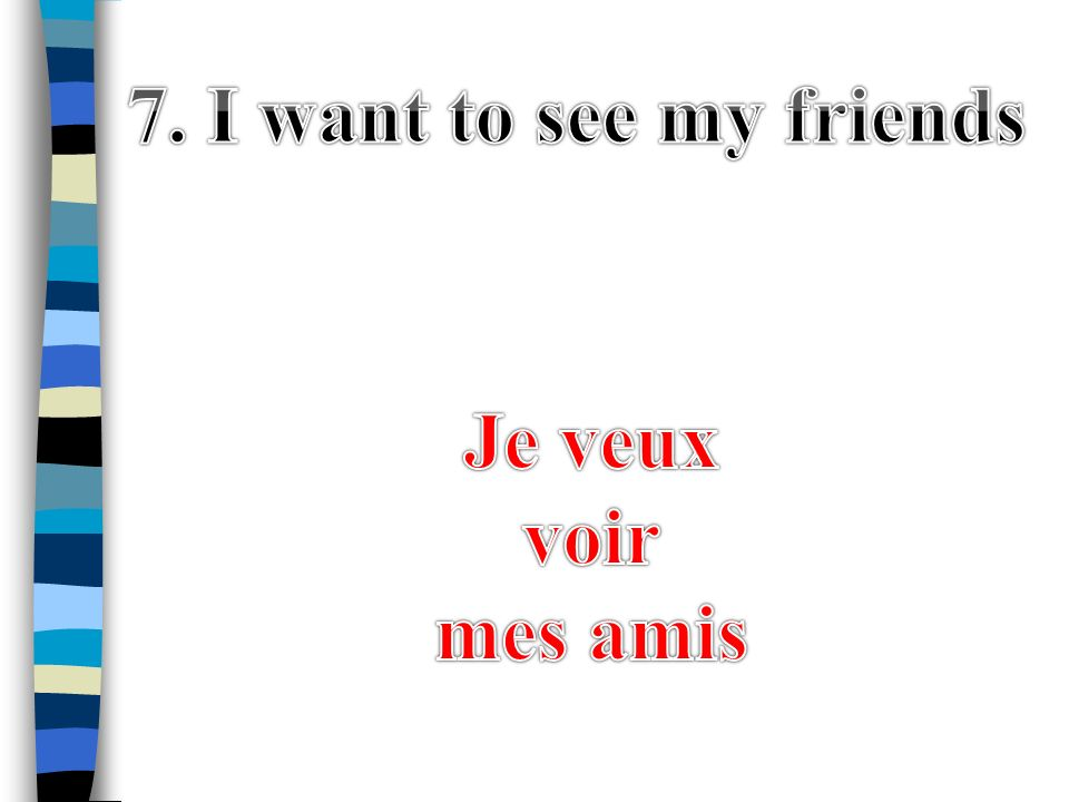 7. I want to see my friends Je veux voir mes amis