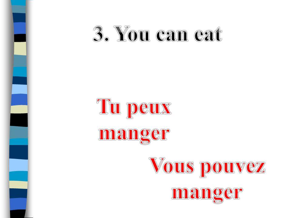 3. You can eat Tu peux manger Vous pouvez manger