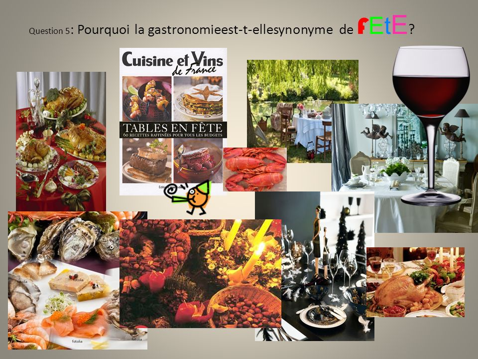 Question 5: Pourquoi la gastronomieest-t-ellesynonyme de FEtE