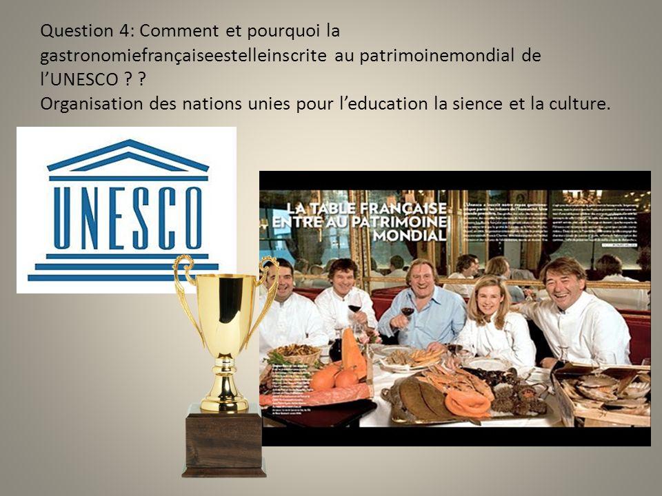 Question 4: Comment et pourquoi la gastronomiefrançaiseestelleinscrite au patrimoinemondial de l'UNESCO .