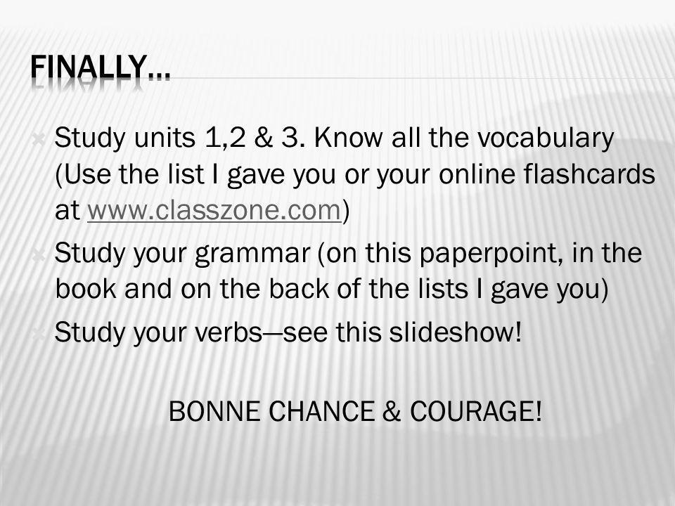 Finally… Study units 1,2 & 3. Know all the vocabulary (Use the list I gave you or your online flashcards at www.classzone.com)