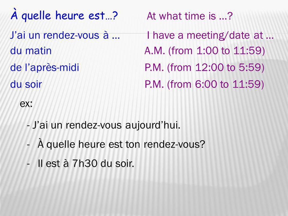 À quelle heure est… At what time is … J'ai un rendez-vous à … I have a meeting/date at … du matin.