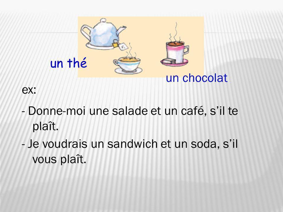 un thé un chocolat. ex: - Donne-moi une salade et un café, s'il te plaît.