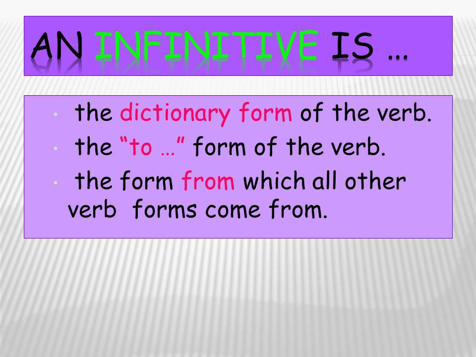 An infinitive is … the dictionary form of the verb.
