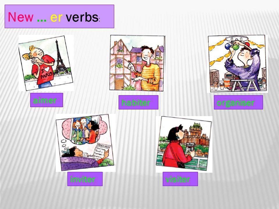 New … er verbs: aimer habiter organiser inviter visiter