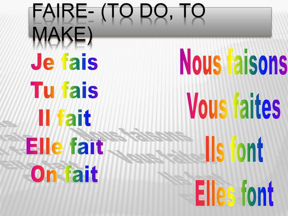 Faire- (to do, to make) Nous faisons Je fais Vous faites Tu fais