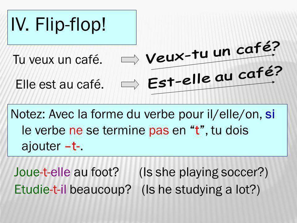 IV. Flip-flop! Veux-tu un café Tu veux un café. Est-elle au café
