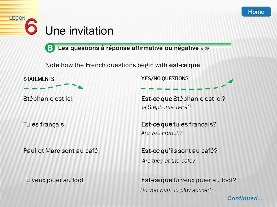 Home 6. LEÇON. Une invitation. B. Les questions à réponse affirmative ou négative p. 86. Note how the French questions begin with est-ce que.