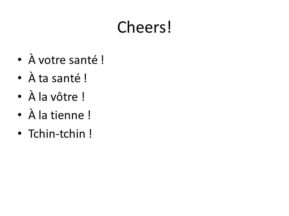 Cheers! À votre santé ! À ta santé ! À la vôtre ! À la tienne !
