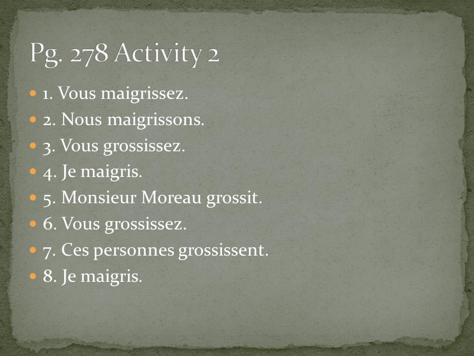 Pg. 278 Activity 2 1. Vous maigrissez. 2. Nous maigrissons.