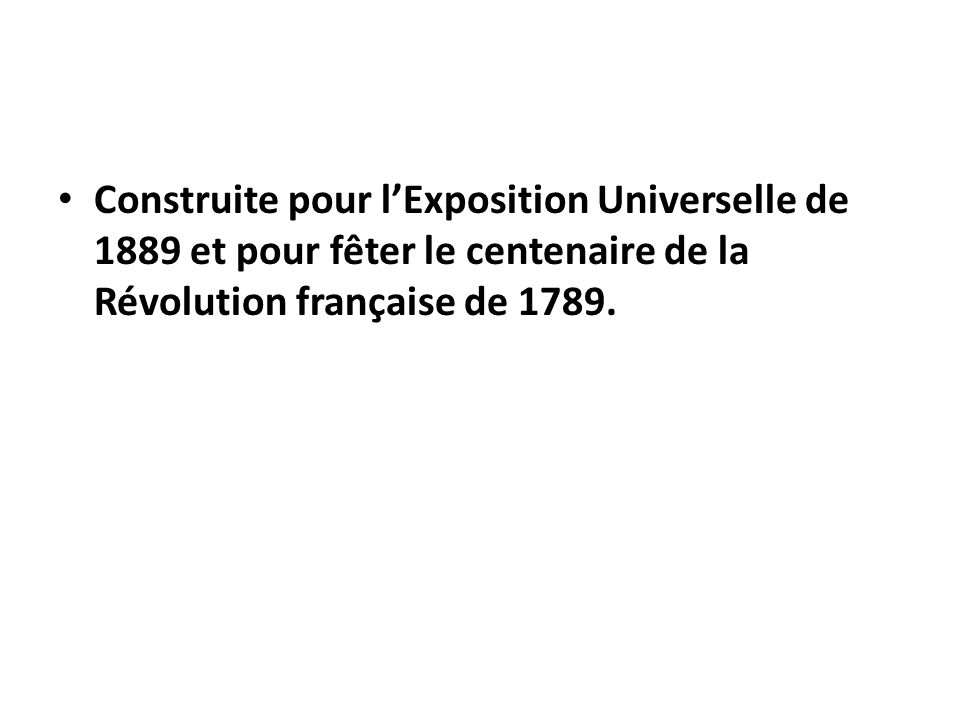 Construite pour l'Exposition Universelle de 1889 et pour fêter le centenaire de la Révolution française de 1789.