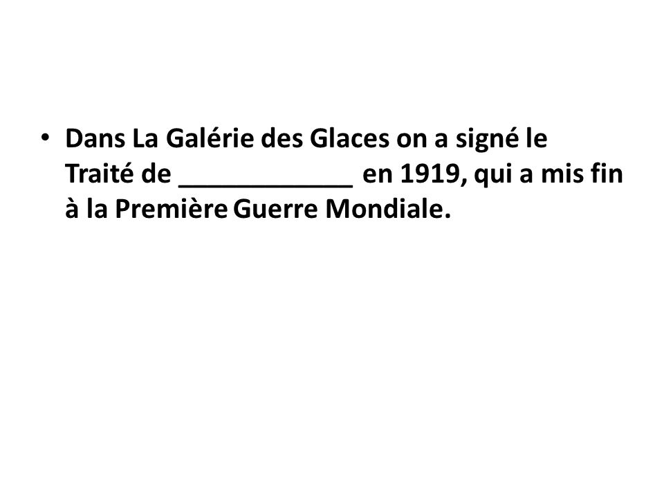 Dans La Galérie des Glaces on a signé le Traité de ____________ en 1919, qui a mis fin à la Première Guerre Mondiale.