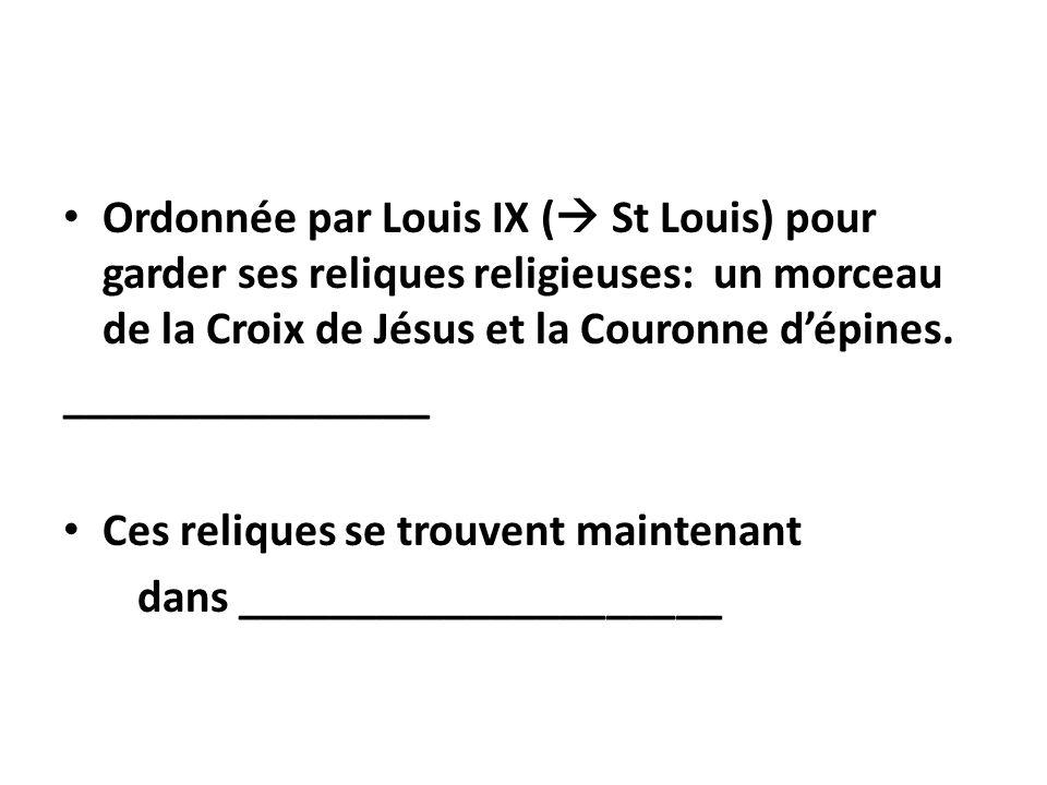 Ordonnée par Louis IX ( St Louis) pour garder ses reliques religieuses: un morceau de la Croix de Jésus et la Couronne d'épines.