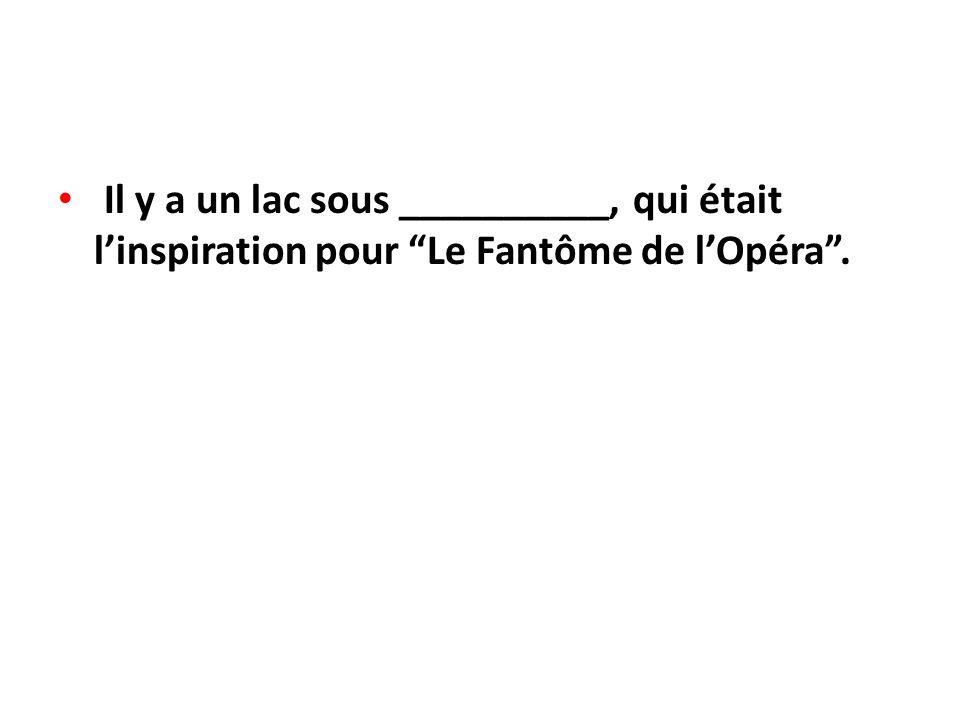 Il y a un lac sous __________, qui était l'inspiration pour Le Fantôme de l'Opéra .