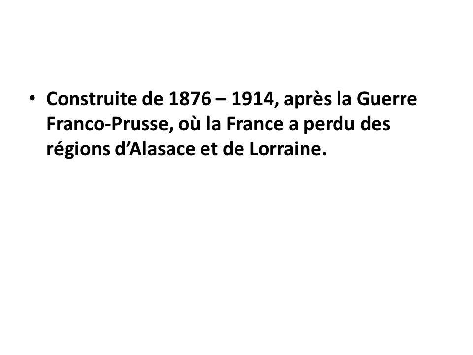 Construite de 1876 – 1914, après la Guerre Franco-Prusse, où la France a perdu des régions d'Alasace et de Lorraine.