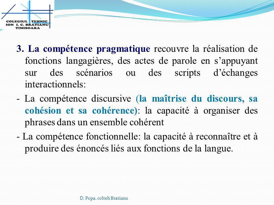 3. La compétence pragmatique recouvre la réalisation de fonctions langagières, des actes de parole en s'appuyant sur des scénarios ou des scripts d'échanges interactionnels: - La compétence discursive (la maîtrise du discours, sa cohésion et sa cohérence): la capacité à organiser des phrases dans un ensemble cohérent - La compétence fonctionnelle: la capacité à reconnaître et à produire des énoncés liés aux fonctions de la langue.