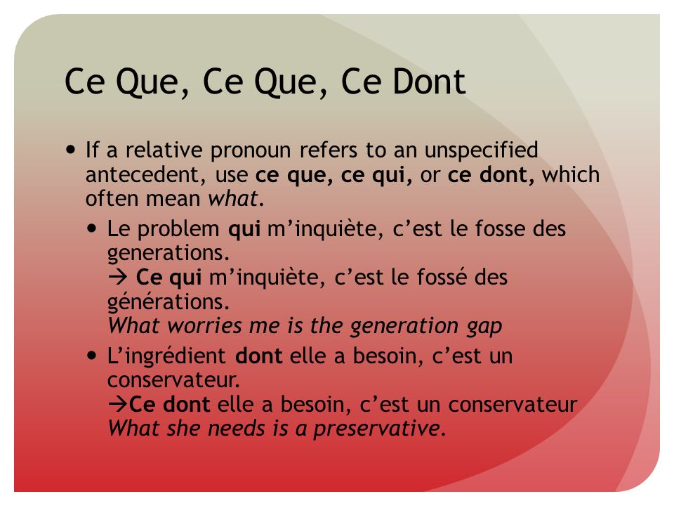 Ce Que, Ce Que, Ce Dont If a relative pronoun refers to an unspecified antecedent, use ce que, ce qui, or ce dont, which often mean what.