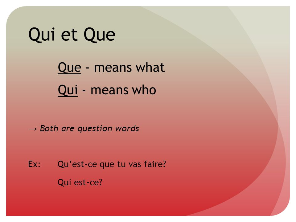 Qui et Que Que - means what Qui - means who → Both are question words