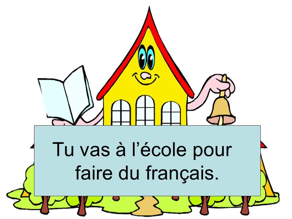 Etudier le français Tu vas à l'école pour faire du français.