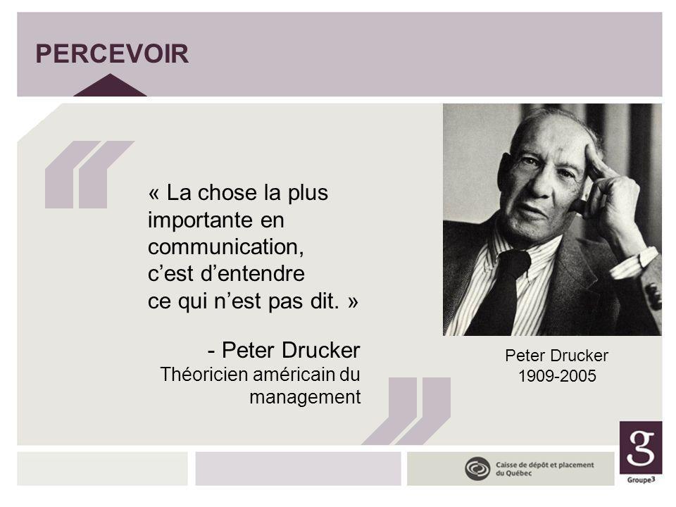 PERCEVOIR « La chose la plus importante en communication, c'est d'entendre ce qui n'est pas dit. » Peter Drucker.