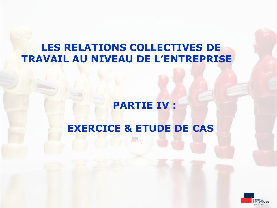 LES RELATIONS COLLECTIVES DE TRAVAIL AU NIVEAU DE L'ENTREPRISE PARTIE IV : EXERCICE & ETUDE DE CAS