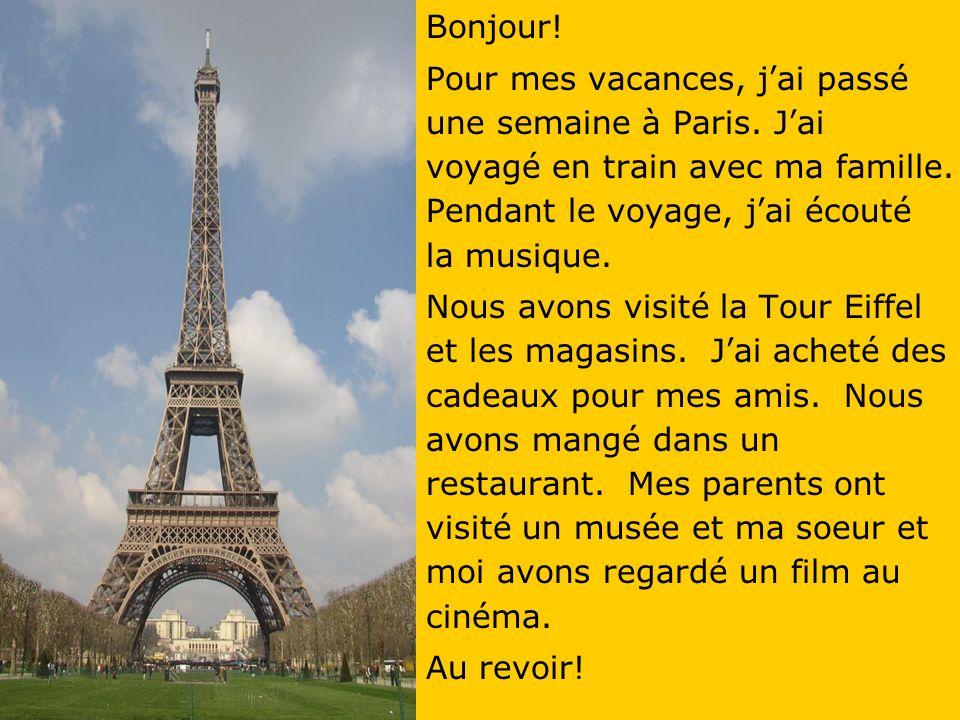 Bonjour! Pour mes vacances, j'ai passé une semaine à Paris. J'ai voyagé en train avec ma famille. Pendant le voyage, j'ai écouté la musique.