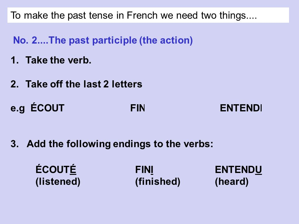 To make the past tense in French we need two things....