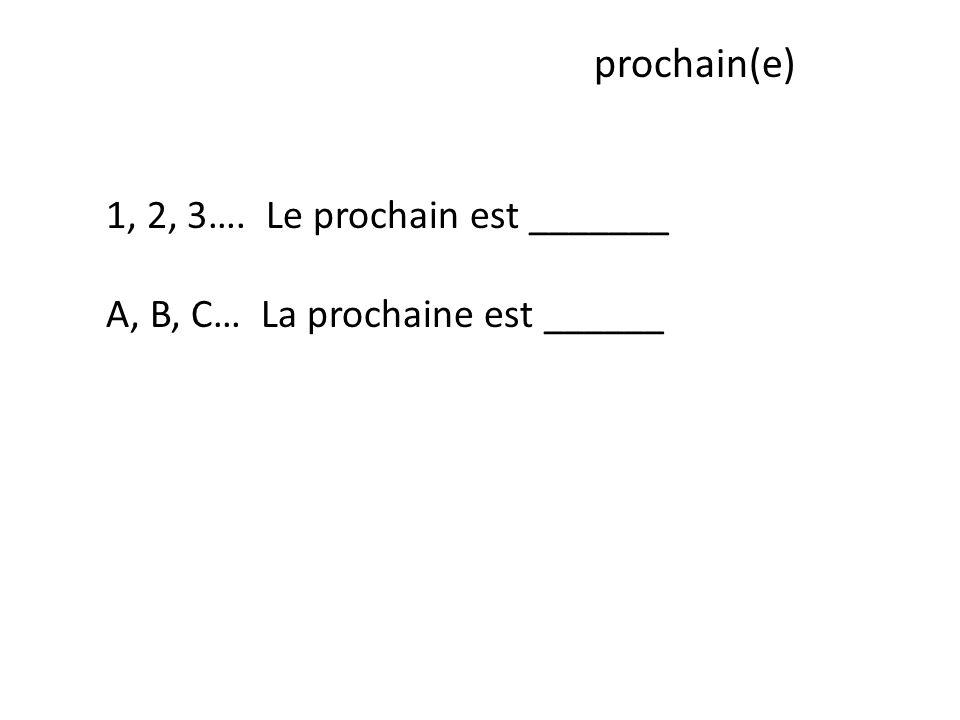 prochain(e) 1, 2, 3…. Le prochain est _______